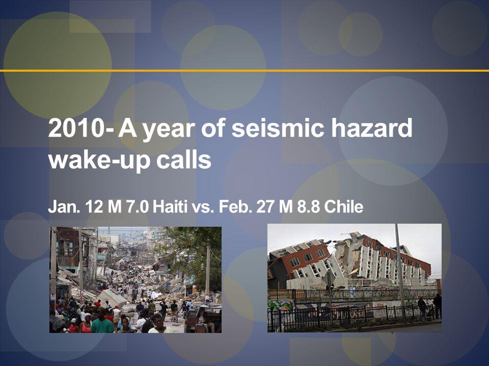 2010- A year of seismic hazard wake-up calls Jan. 12 M 7.0 Haiti vs. Feb. 27 M 8.8 Chile 11