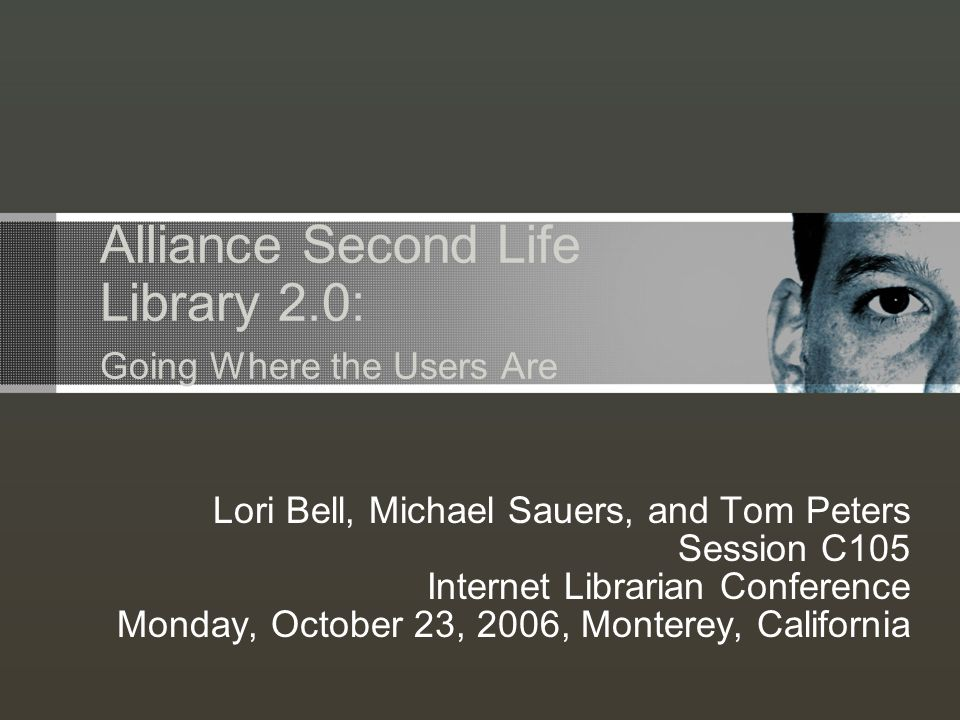 Alliance Second Life Library 2.0: Going Where the Users Are Lori Bell, Michael Sauers, and Tom Peters Session C105 Internet Librarian Conference Monday, October 23, 2006, Monterey, California