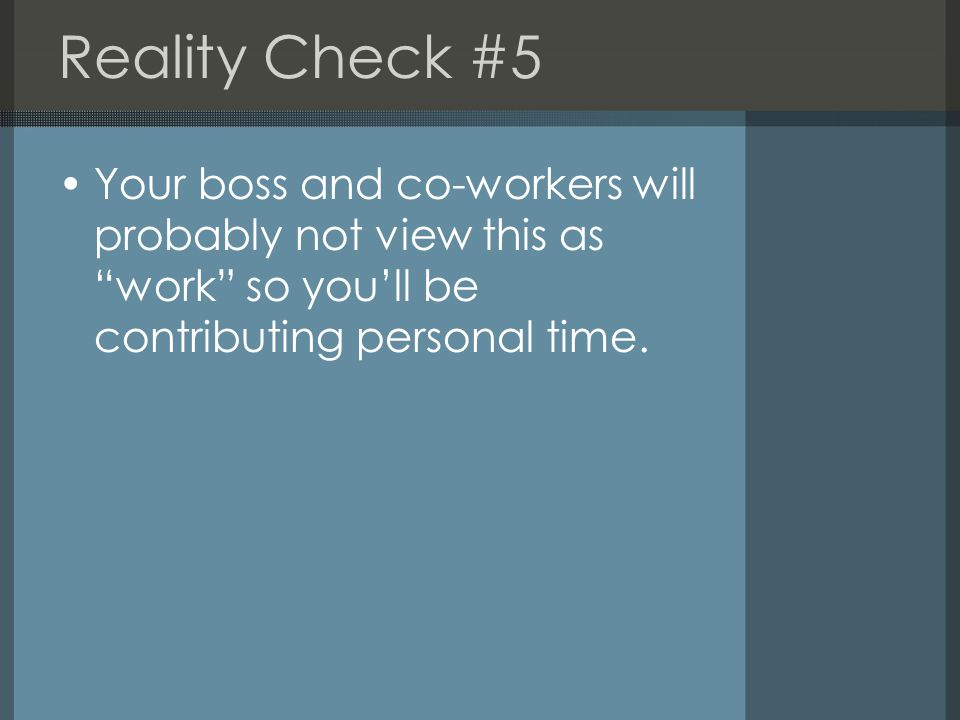 Reality Check #5 Your boss and co-workers will probably not view this as work so you'll be contributing personal time.
