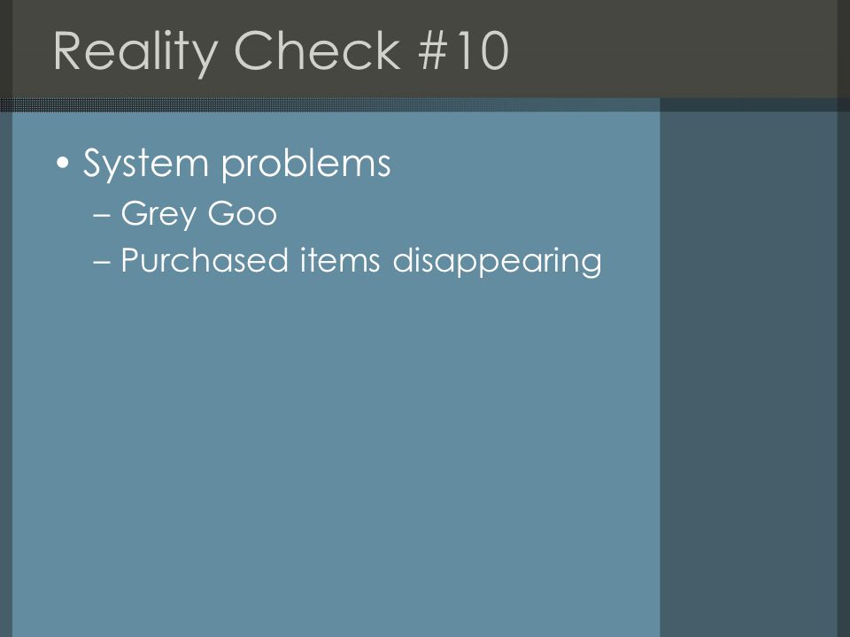 Reality Check #10 System problems –Grey Goo –Purchased items disappearing