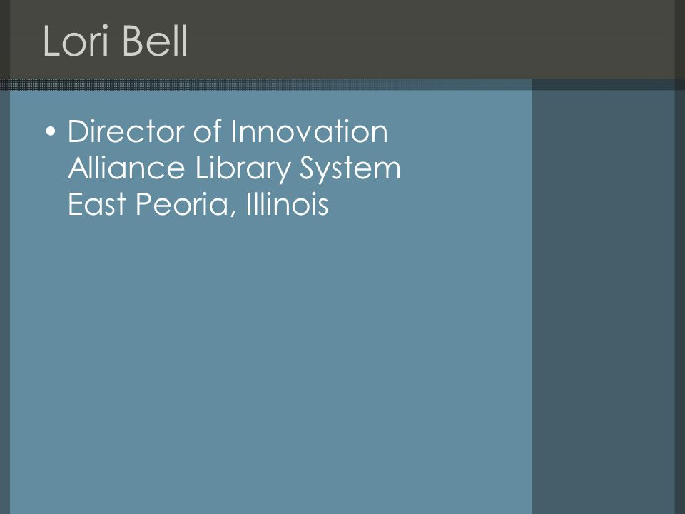 Lori Bell Director of Innovation Alliance Library System East Peoria, Illinois