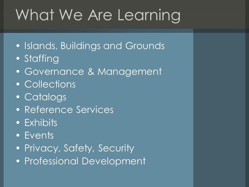What We Are Learning Islands, Buildings and Grounds Staffing Governance & Management Collections Catalogs Reference Services Exhibits Events Privacy, Safety, Security Professional Development