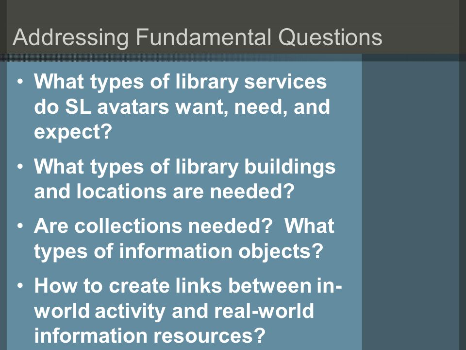 Addressing Fundamental Questions What types of library services do SL avatars want, need, and expect? What types of library buildings and locations ar