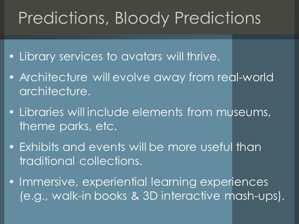 Predictions, Bloody Predictions Library services to avatars will thrive. Architecture will evolve away from real-world architecture. Libraries will in