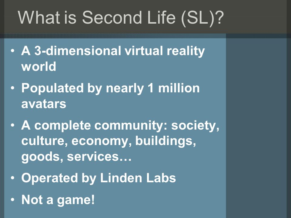What is Second Life (SL)? A 3-dimensional virtual reality world Populated by nearly 1 million avatars A complete community: society, culture, economy,