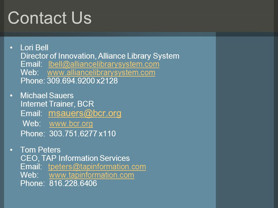 Contact Us Lori Bell Director of Innovation, Alliance Library System Email: lbell@alliancelibrarysystem.comlbell@alliancelibrarysystem.com Web: www.alliancelibrarysystem.comwww.alliancelibrarysystem.com Phone: 309.694.9200 x2128 Michael Sauers Internet Trainer, BCR Email: msauers@bcr.org msauers@bcr.org Web: www.bcr.orgwww.bcr.org Phone: 303.751.6277 x110 Tom Peters CEO, TAP Information Services Email: tpeters@tapinformation.comtpeters@tapinformation.com Web: www.tapinformation.comwww.tapinformation.com Phone: 816.228.6406