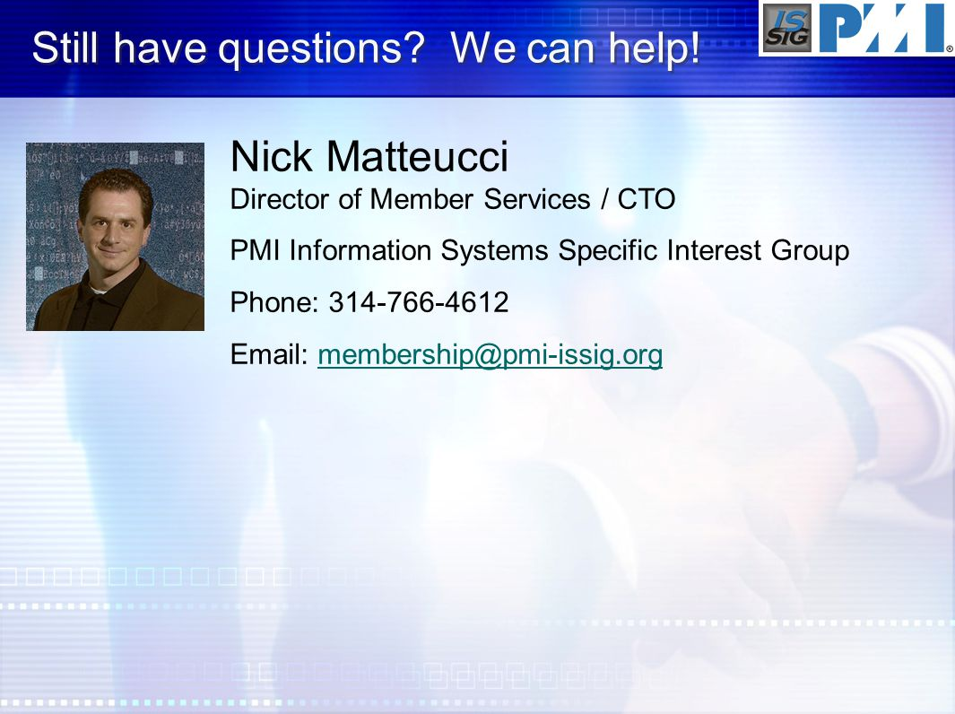 Still have questions? We can help! Nick Matteucci Director of Member Services / CTO PMI Information Systems Specific Interest Group Phone: 314-766-461