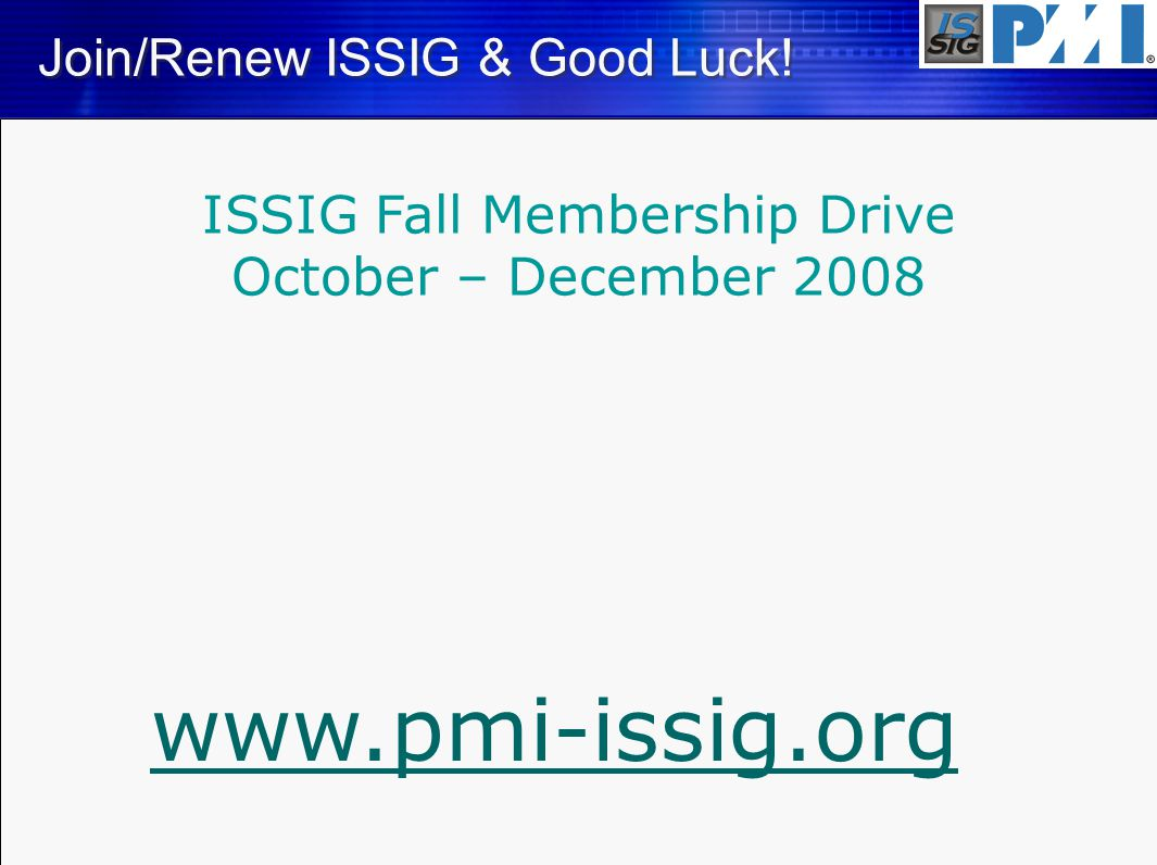 Join/Renew ISSIG & Good Luck! www.pmi-issig.org ISSIG Fall Membership Drive October – December 2008