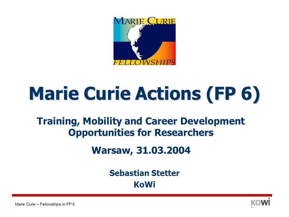 Marie Curie – Fellowships in FP 6 Intra-European Fellowships (EIF) - Basics for experienced researchers moving from a Member State (MS) or Associated State (AS) to another MS/AS Aim: provide advanced training tailored to the researchers individual needs in order to become independent.