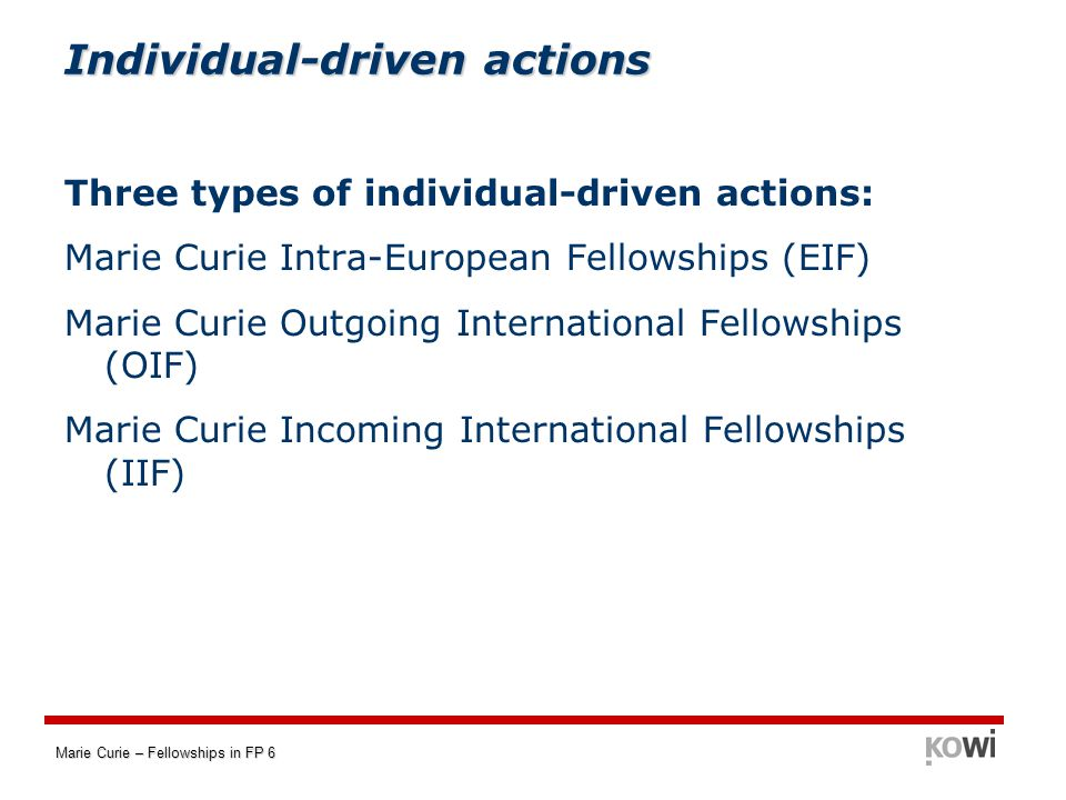 Marie Curie – Fellowships in FP 6 Individual-driven actions Three types of individual-driven actions: Marie Curie Intra-European Fellowships (EIF) Marie Curie Outgoing International Fellowships (OIF) Marie Curie Incoming International Fellowships (IIF)