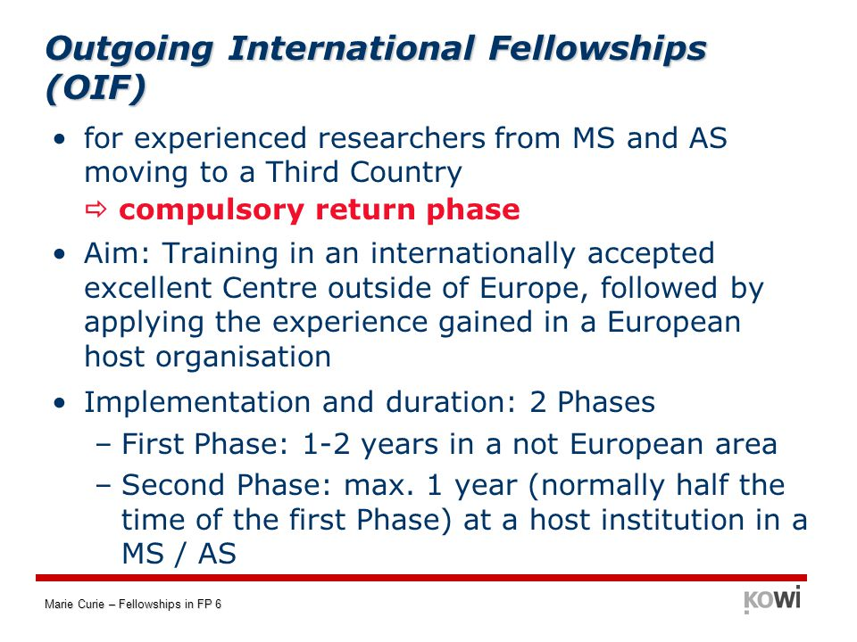 Marie Curie – Fellowships in FP 6 Outgoing International Fellowships (OIF) for experienced researchers from MS and AS moving to a Third Country  compulsory return phase Aim: Training in an internationally accepted excellent Centre outside of Europe, followed by applying the experience gained in a European host organisation Implementation and duration: 2 Phases –First Phase: 1-2 years in a not European area –Second Phase: max.