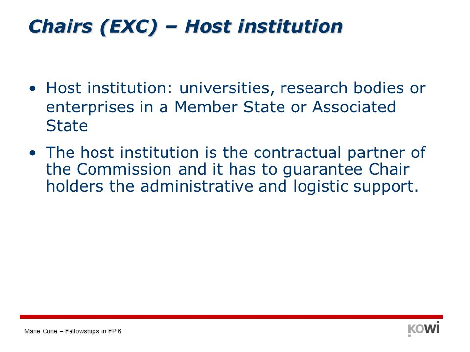 Marie Curie – Fellowships in FP 6 Chairs (EXC) – Host institution Host institution: universities, research bodies or enterprises in a Member State or Associated State The host institution is the contractual partner of the Commission and it has to guarantee Chair holders the administrative and logistic support.