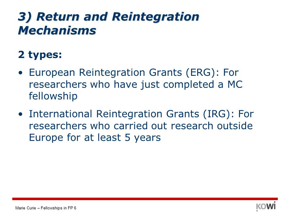 Marie Curie – Fellowships in FP 6 3) Return and Reintegration Mechanisms 2 types: European Reintegration Grants (ERG): For researchers who have just completed a MC fellowship International Reintegration Grants (IRG): For researchers who carried out research outside Europe for at least 5 years