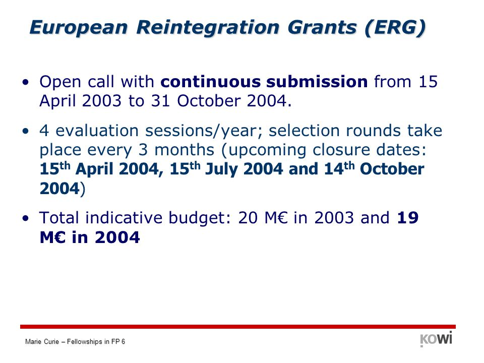Marie Curie – Fellowships in FP 6 European Reintegration Grants (ERG) Open call with continuous submission from 15 April 2003 to 31 October 2004.