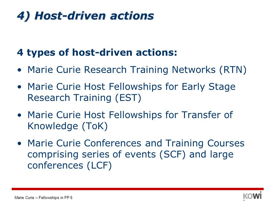 Marie Curie – Fellowships in FP 6 4 types of host-driven actions: Marie Curie Research Training Networks (RTN) Marie Curie Host Fellowships for Early Stage Research Training (EST) Marie Curie Host Fellowships for Transfer of Knowledge (ToK) Marie Curie Conferences and Training Courses comprising series of events (SCF) and large conferences (LCF) 4) Host-driven actions