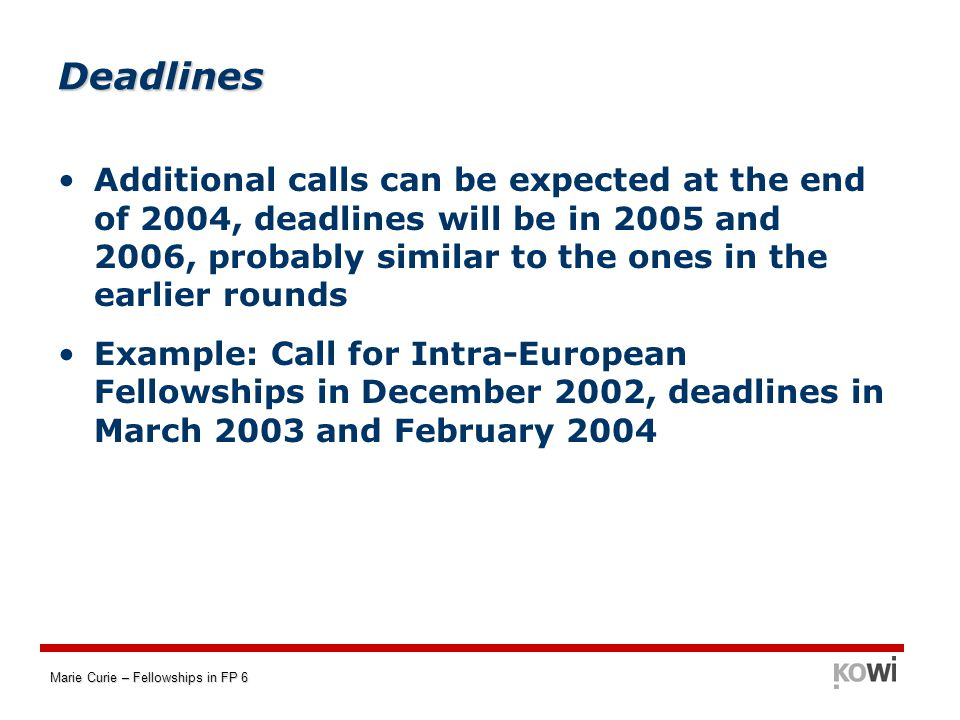 Marie Curie – Fellowships in FP 6 Deadlines Additional calls can be expected at the end of 2004, deadlines will be in 2005 and 2006, probably similar to the ones in the earlier rounds Example: Call for Intra-European Fellowships in December 2002, deadlines in March 2003 and February 2004