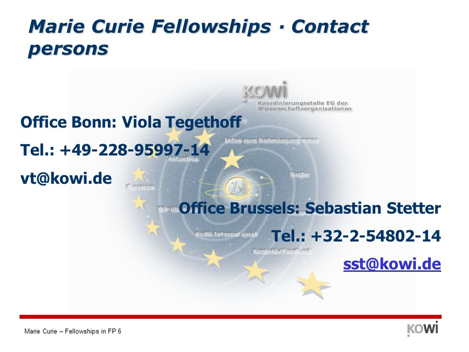 Marie Curie – Fellowships in FP 6 Marie Curie Fellowships · Contact persons Office Brussels: Sebastian Stetter Tel.: +32-2-54802-14 sst@kowi.de Office Bonn: Viola Tegethoff Tel.: +49-228-95997-14 vt@kowi.de