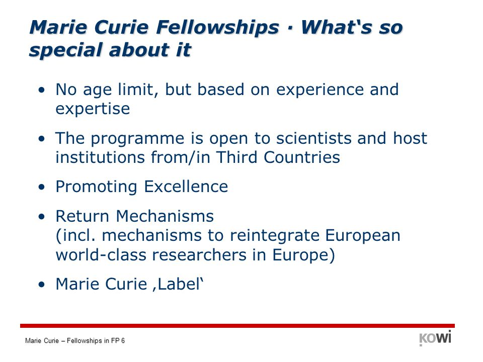 Marie Curie – Fellowships in FP 6 European Reintegration Grants (ERG) Aim: Reintegration of researchers from MS or AS who have taken part in a Marie Curie Action for at least two years Application: The researcher applies to the Commission together with the host institution six months before the end of their initial fellowship.