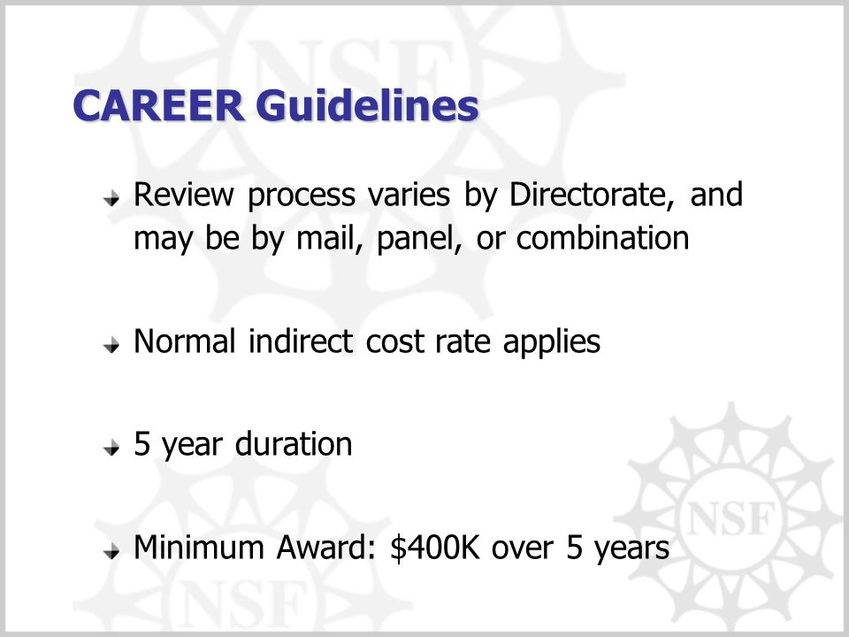CAREER Guidelines Review process varies by Directorate, and may be by mail, panel, or combination Normal indirect cost rate applies 5 year duration Minimum Award: $400K over 5 years
