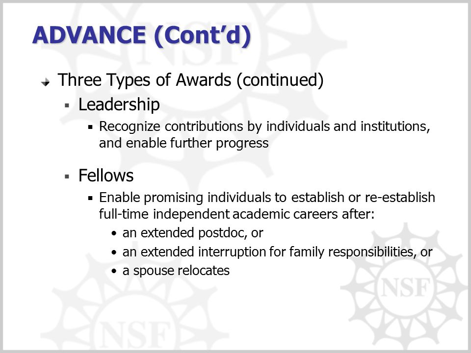 ADVANCE (Cont'd) Three Types of Awards (continued)  Leadership  Recognize contributions by individuals and institutions, and enable further progress  Fellows  Enable promising individuals to establish or re-establish full-time independent academic careers after: an extended postdoc, or an extended interruption for family responsibilities, or a spouse relocates