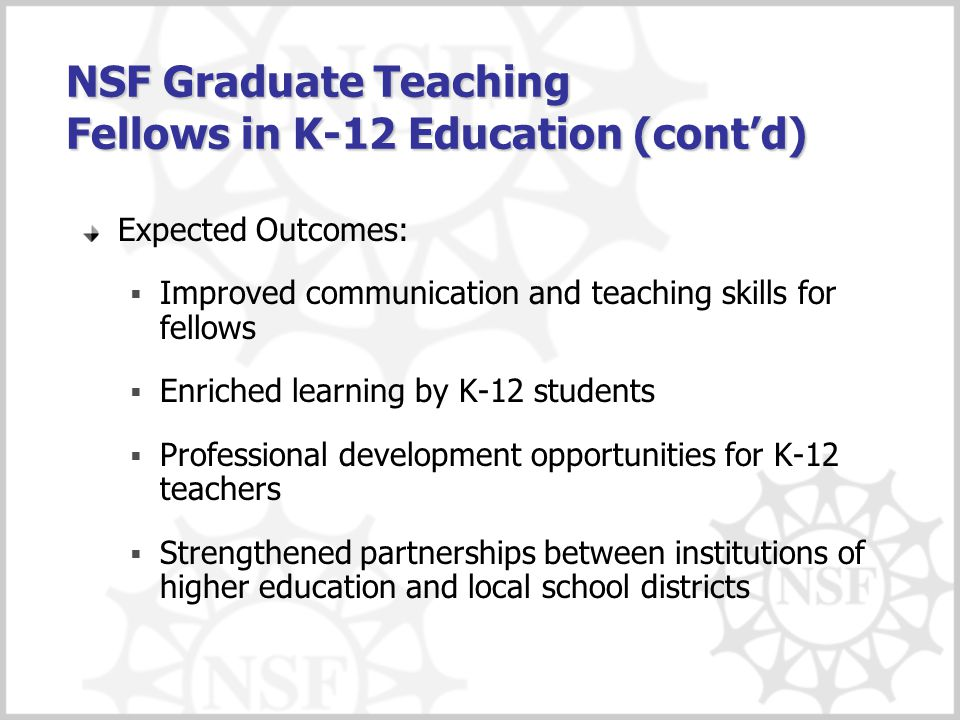 NSF Graduate Teaching Fellows in K-12 Education (cont'd) Expected Outcomes:  Improved communication and teaching skills for fellows  Enriched learning by K-12 students  Professional development opportunities for K-12 teachers  Strengthened partnerships between institutions of higher education and local school districts