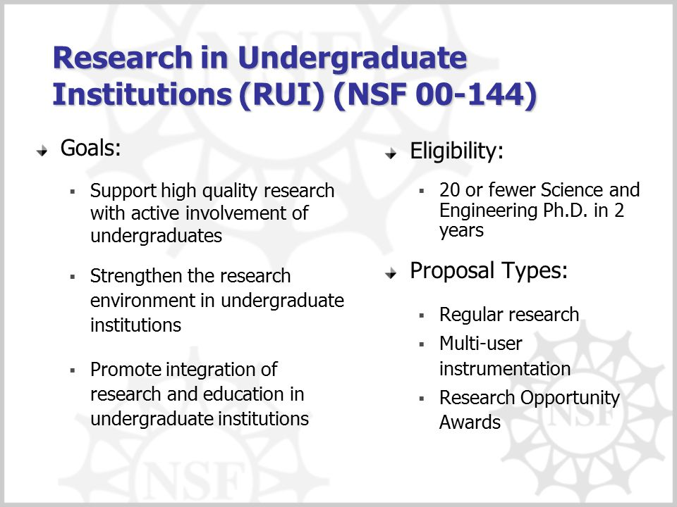 Research in Undergraduate Institutions (RUI) (NSF 00-144) Goals:  Support high quality research with active involvement of undergraduates  Strengthen the research environment in undergraduate institutions  Promote integration of research and education in undergraduate institutions Eligibility:  20 or fewer Science and Engineering Ph.D.