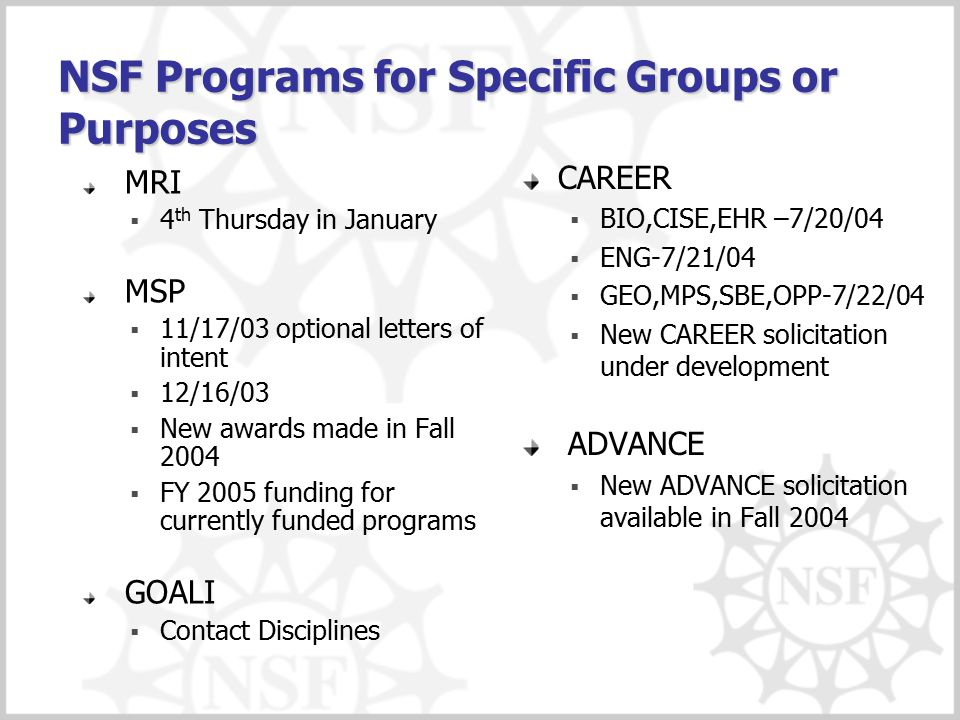 NSF Programs for Specific Groups or Purposes MRI  4 th Thursday in January MSP  11/17/03 optional letters of intent  12/16/03  New awards made in Fall 2004  FY 2005 funding for currently funded programs GOALI  Contact Disciplines CAREER  BIO,CISE,EHR –7/20/04  ENG-7/21/04  GEO,MPS,SBE,OPP-7/22/04  New CAREER solicitation under development ADVANCE  New ADVANCE solicitation available in Fall 2004