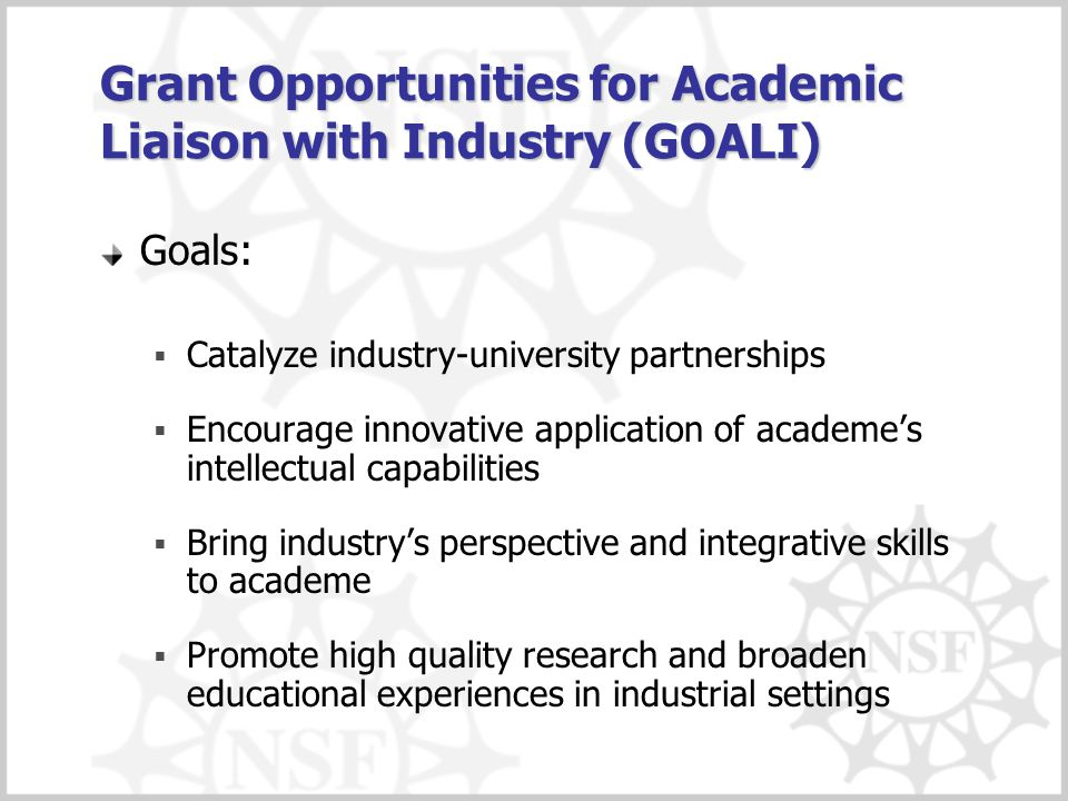 Grant Opportunities for Academic Liaison with Industry (GOALI) Goals:  Catalyze industry-university partnerships  Encourage innovative application o