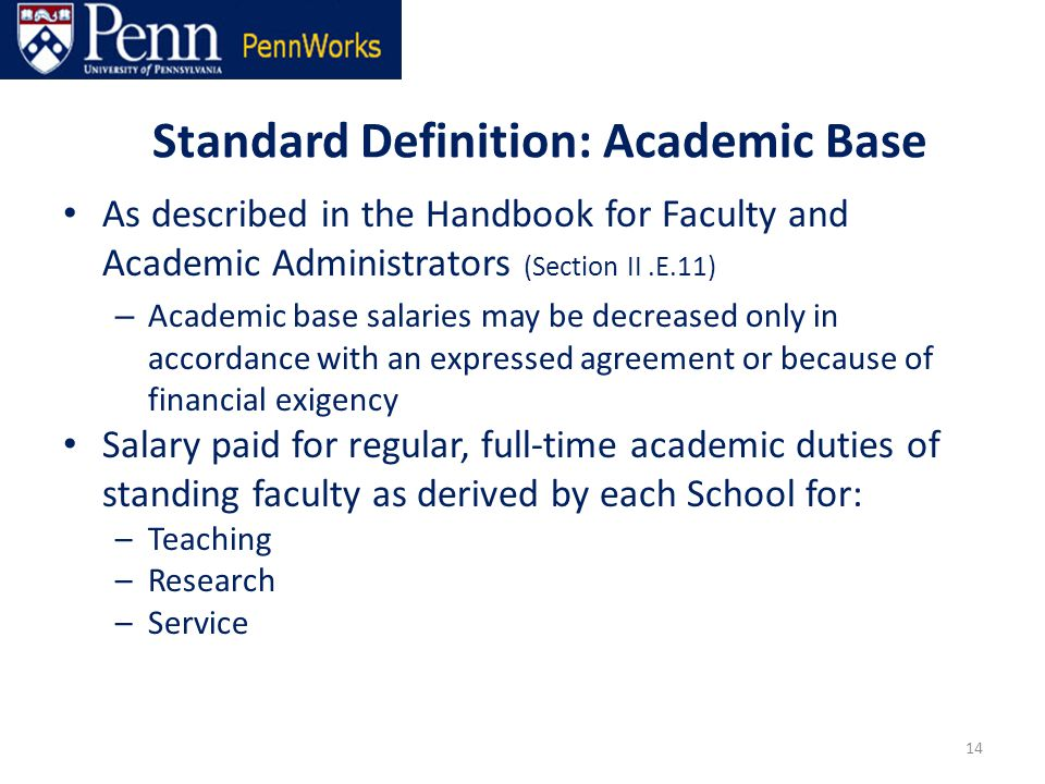 Standard Definition: Academic Base As described in the Handbook for Faculty and Academic Administrators (Section II.E.11) – Academic base salaries may be decreased only in accordance with an expressed agreement or because of financial exigency Salary paid for regular, full-time academic duties of standing faculty as derived by each School for: –Teaching –Research –Service 14