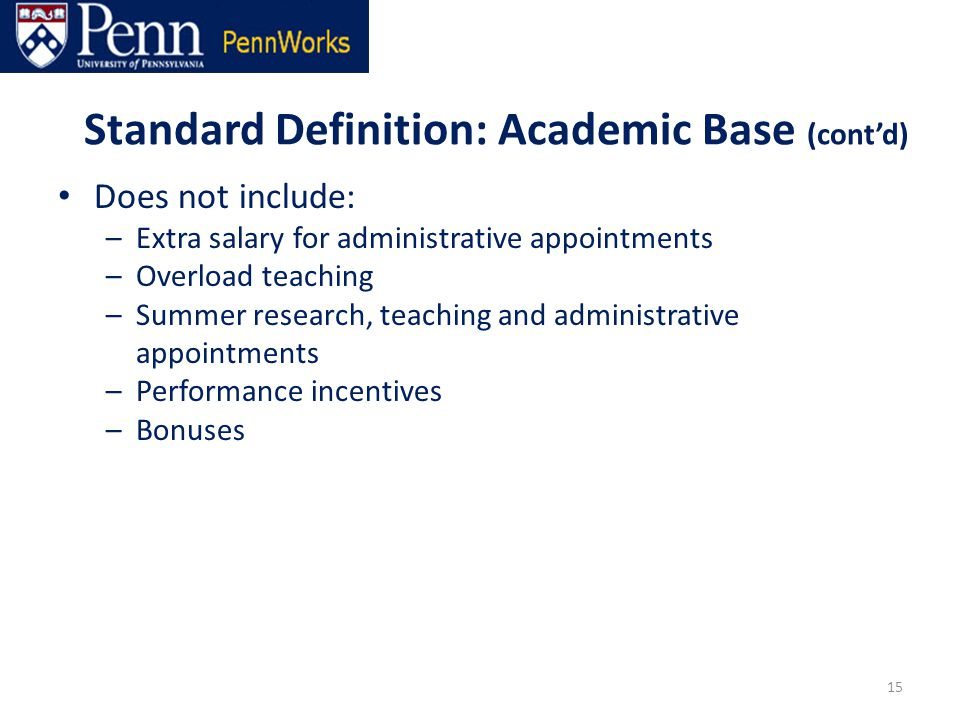 Standard Definition: Academic Base (cont'd) Does not include: –Extra salary for administrative appointments –Overload teaching –Summer research, teaching and administrative appointments –Performance incentives –Bonuses 15