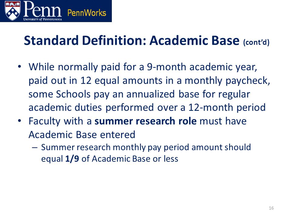 Standard Definition: Academic Base (cont'd) While normally paid for a 9-month academic year, paid out in 12 equal amounts in a monthly paycheck, some Schools pay an annualized base for regular academic duties performed over a 12-month period Faculty with a summer research role must have Academic Base entered – Summer research monthly pay period amount should equal 1/9 of Academic Base or less 16
