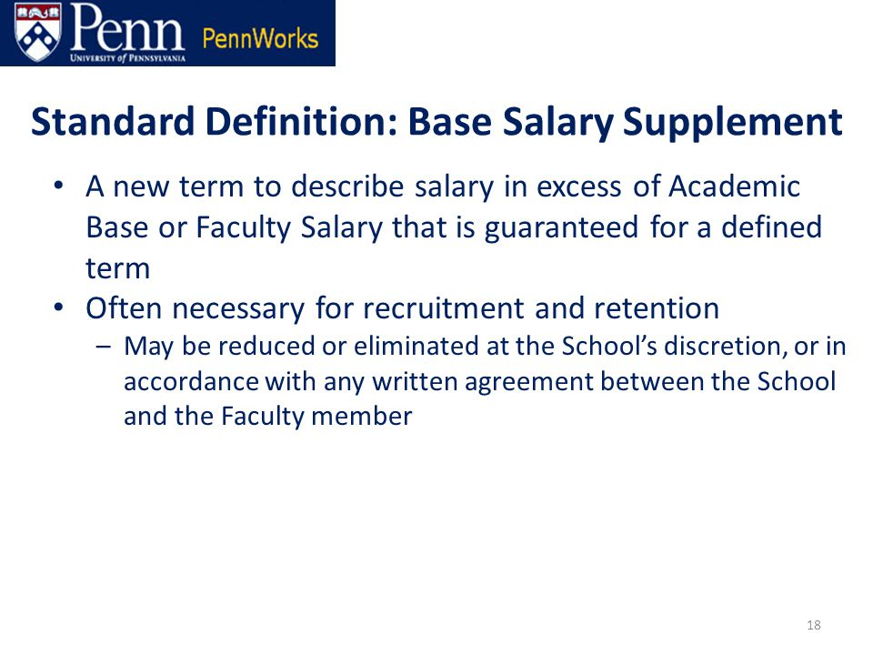 Standard Definition: Base Salary Supplement A new term to describe salary in excess of Academic Base or Faculty Salary that is guaranteed for a defined term Often necessary for recruitment and retention –May be reduced or eliminated at the School's discretion, or in accordance with any written agreement between the School and the Faculty member 18