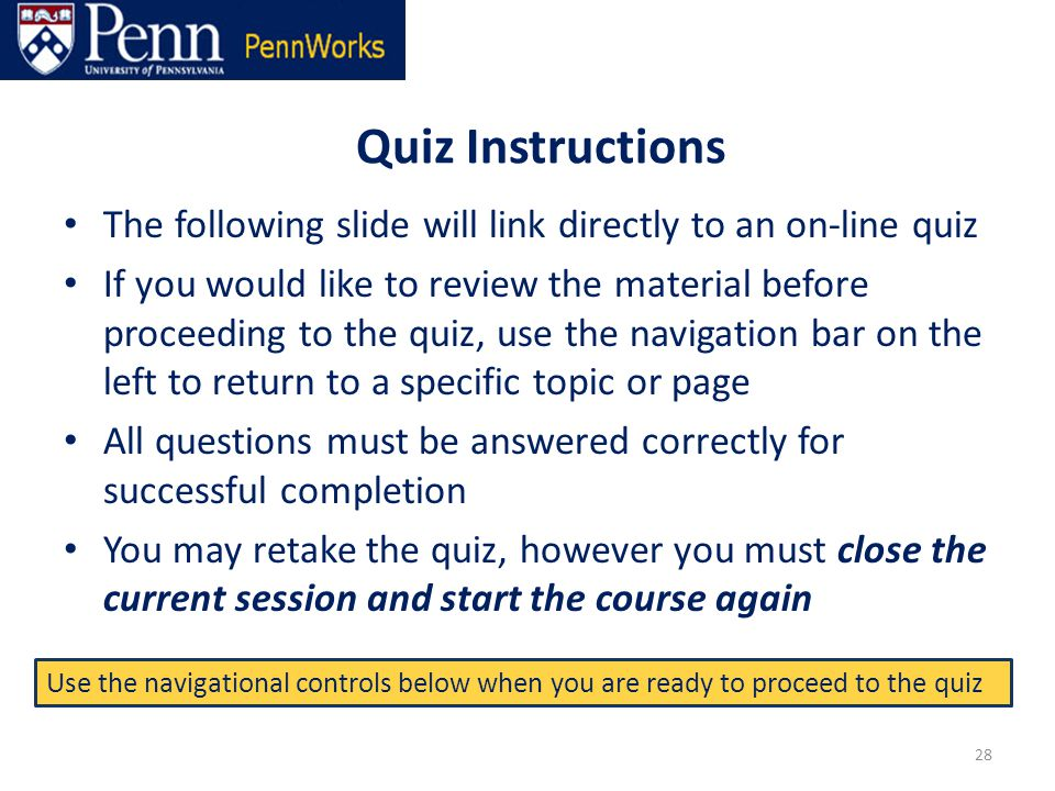 Quiz Instructions The following slide will link directly to an on-line quiz If you would like to review the material before proceeding to the quiz, use the navigation bar on the left to return to a specific topic or page All questions must be answered correctly for successful completion You may retake the quiz, however you must close the current session and start the course again 28 Use the navigational controls below when you are ready to proceed to the quiz