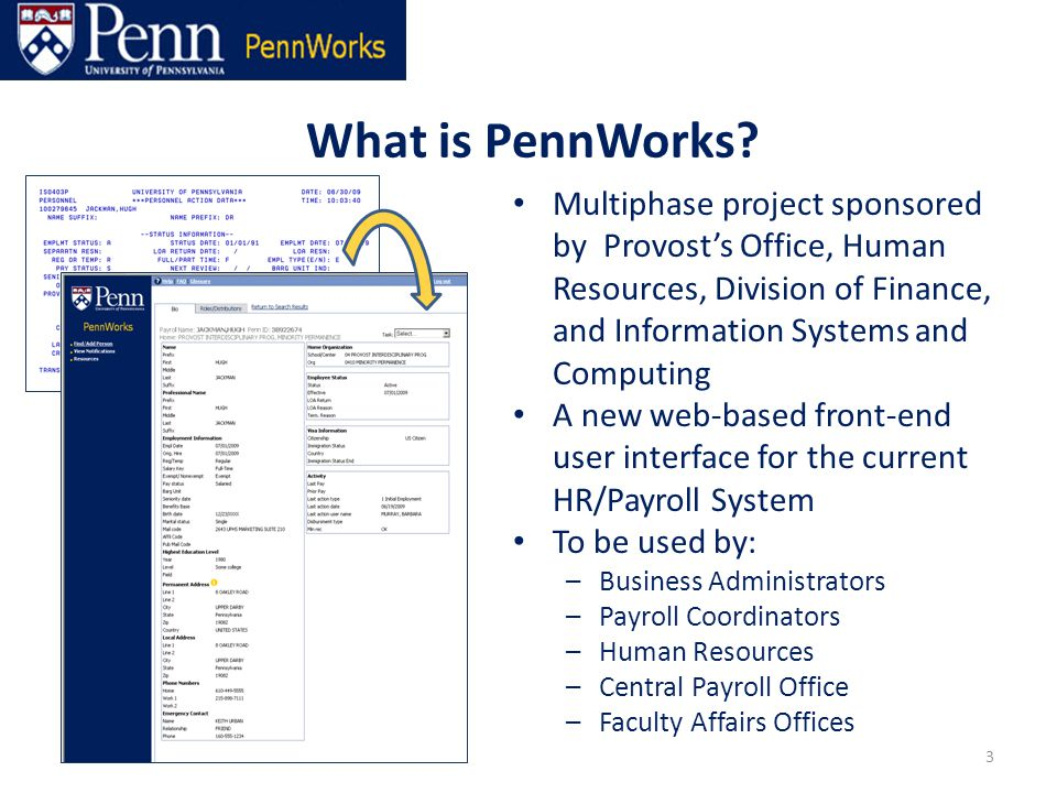 Multiphase project sponsored by Provost's Office, Human Resources, Division of Finance, and Information Systems and Computing A new web-based front-end user interface for the current HR/Payroll System To be used by: –Business Administrators –Payroll Coordinators –Human Resources –Central Payroll Office –Faculty Affairs Offices 3 What is PennWorks