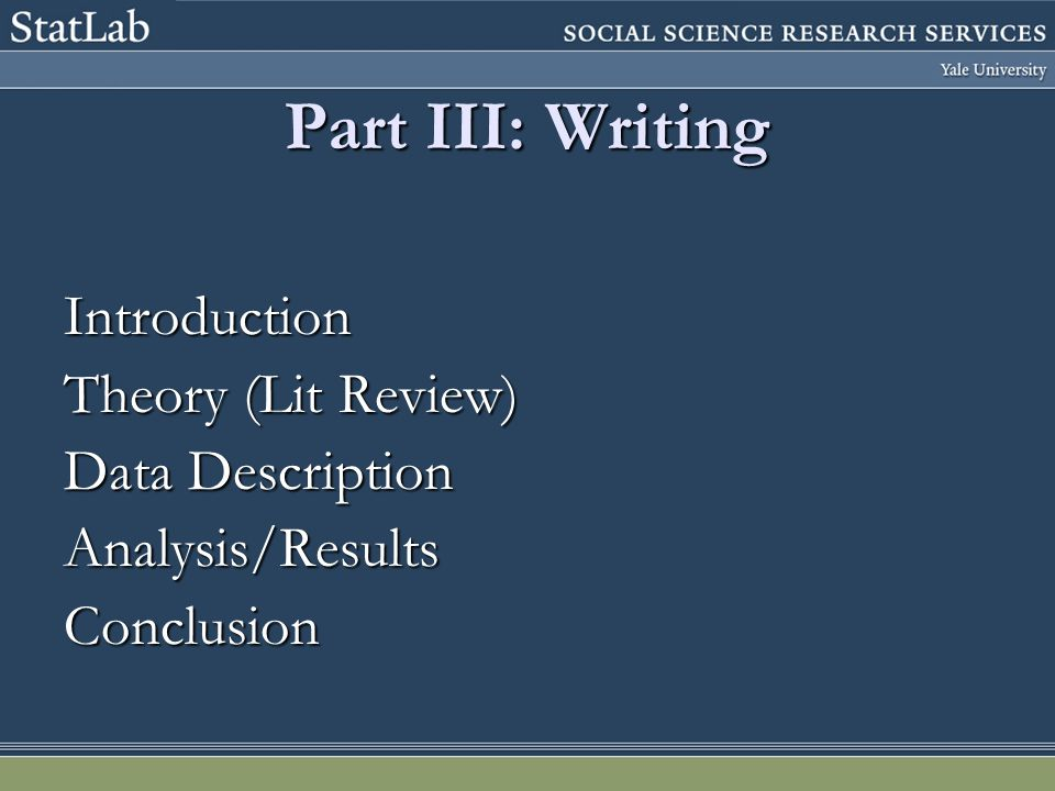 Part III: Writing Introduction Theory (Lit Review) Data Description Analysis/ResultsConclusion
