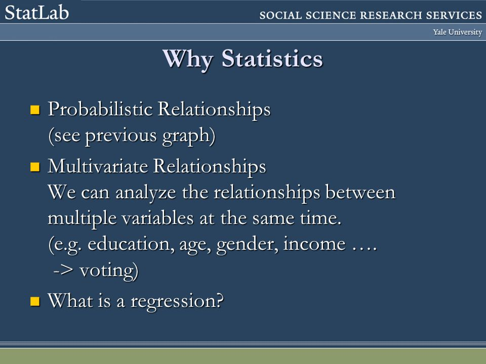 Why Statistics Probabilistic Relationships (see previous graph) Probabilistic Relationships (see previous graph) Multivariate Relationships We can analyze the relationships between multiple variables at the same time.