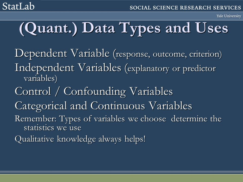 (Quant.) Data Types and Uses Dependent Variable ( response, outcome, criterion) Independent Variables ( explanatory or predictor variables) Control / Confounding Variables Categorical and Continuous Variables Remember: Types of variables we choose determine the statistics we use Qualitative knowledge always helps!