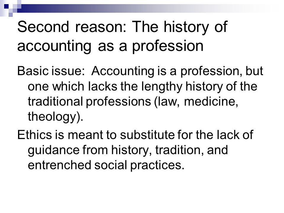 Second reason: The history of accounting as a profession Basic issue: Accounting is a profession, but one which lacks the lengthy history of the traditional professions (law, medicine, theology).