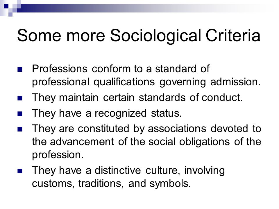 Some more Sociological Criteria Professions conform to a standard of professional qualifications governing admission.