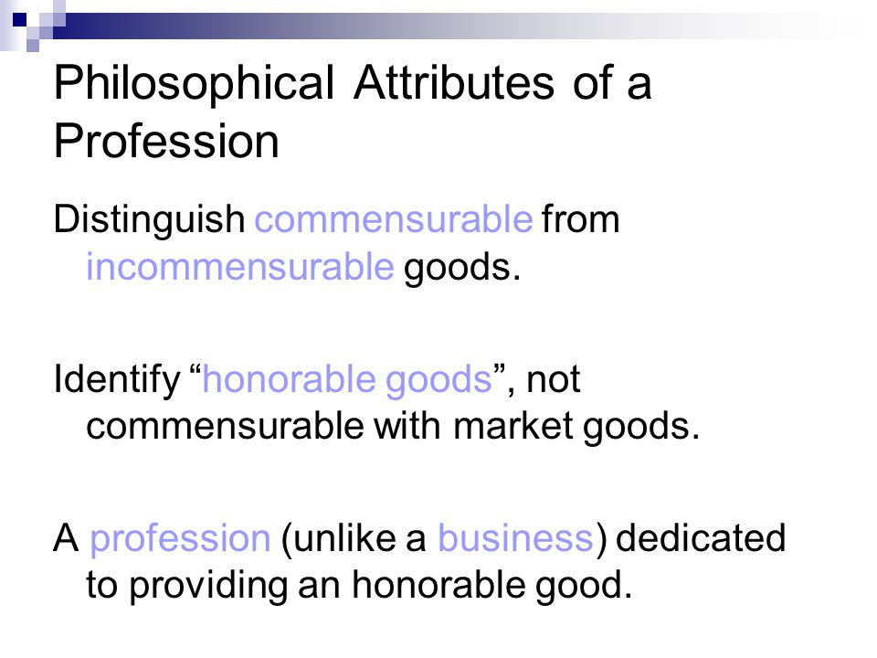 Philosophical Attributes of a Profession Distinguish commensurable from incommensurable goods.