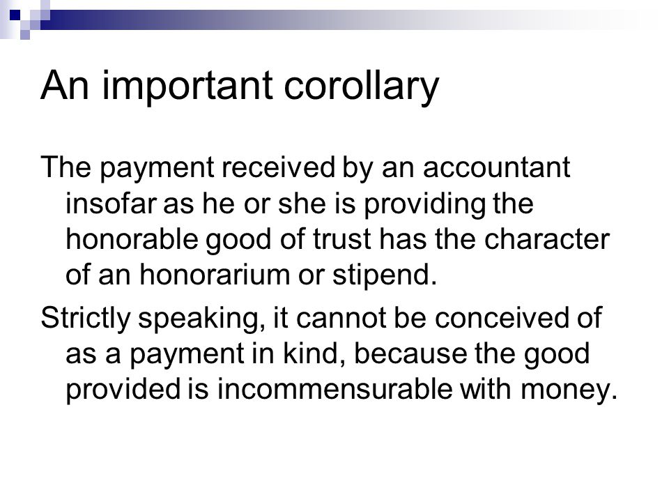 An important corollary The payment received by an accountant insofar as he or she is providing the honorable good of trust has the character of an honorarium or stipend.