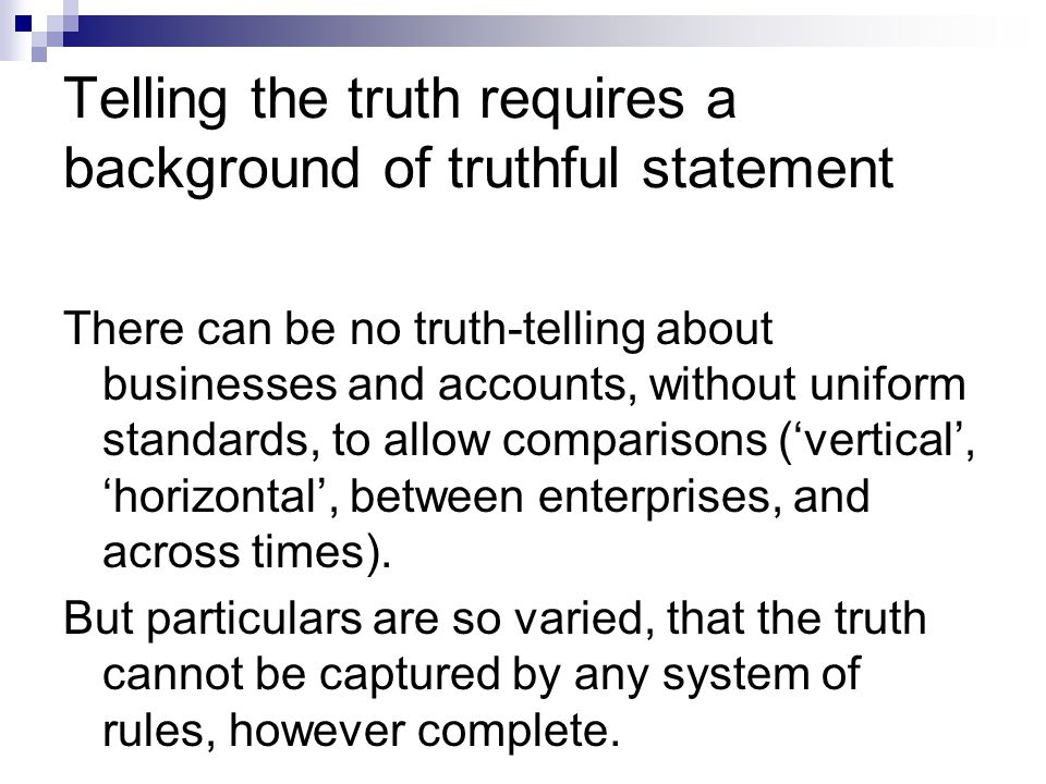 Telling the truth requires a background of truthful statement There can be no truth-telling about businesses and accounts, without uniform standards, to allow comparisons ('vertical', 'horizontal', between enterprises, and across times).