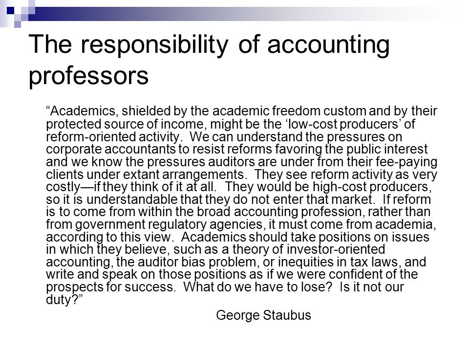 The responsibility of accounting professors Academics, shielded by the academic freedom custom and by their protected source of income, might be the 'low-cost producers' of reform-oriented activity.