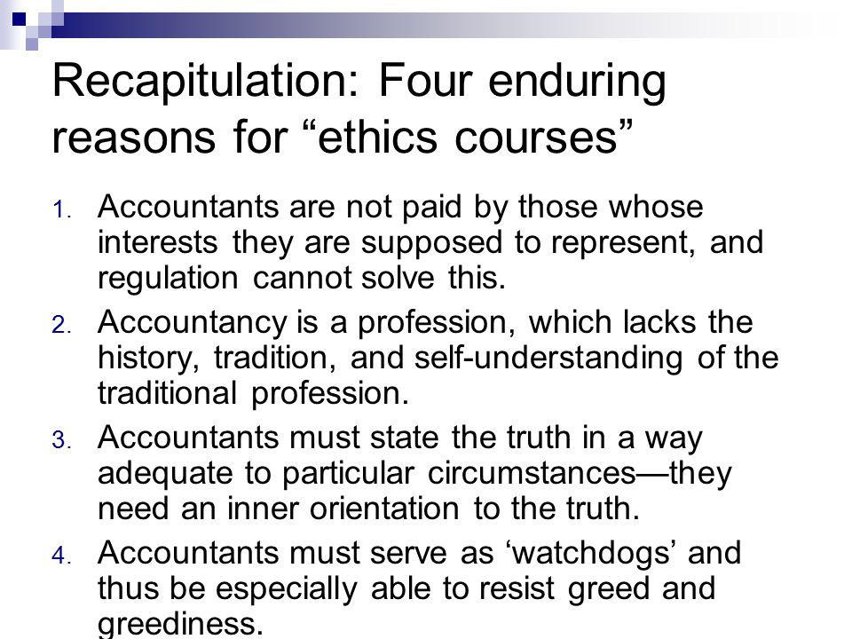 Recapitulation: Four enduring reasons for ethics courses 1.