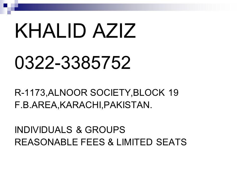 KHALID AZIZ 0322-3385752 R-1173,ALNOOR SOCIETY,BLOCK 19 F.B.AREA,KARACHI,PAKISTAN. INDIVIDUALS & GROUPS REASONABLE FEES & LIMITED SEATS