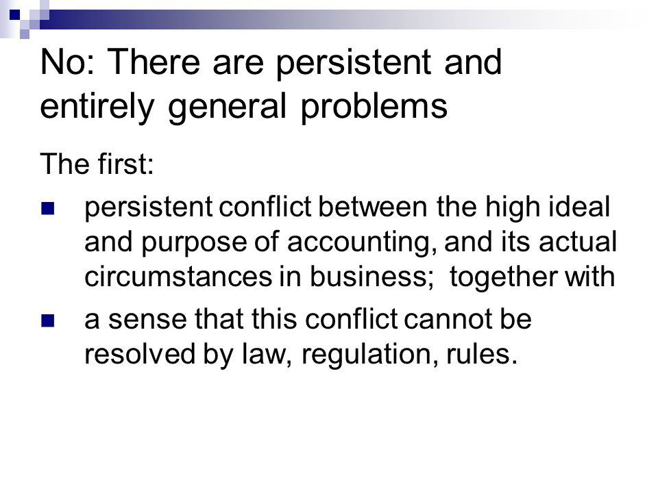 No: There are persistent and entirely general problems The first: persistent conflict between the high ideal and purpose of accounting, and its actual circumstances in business; together with a sense that this conflict cannot be resolved by law, regulation, rules.
