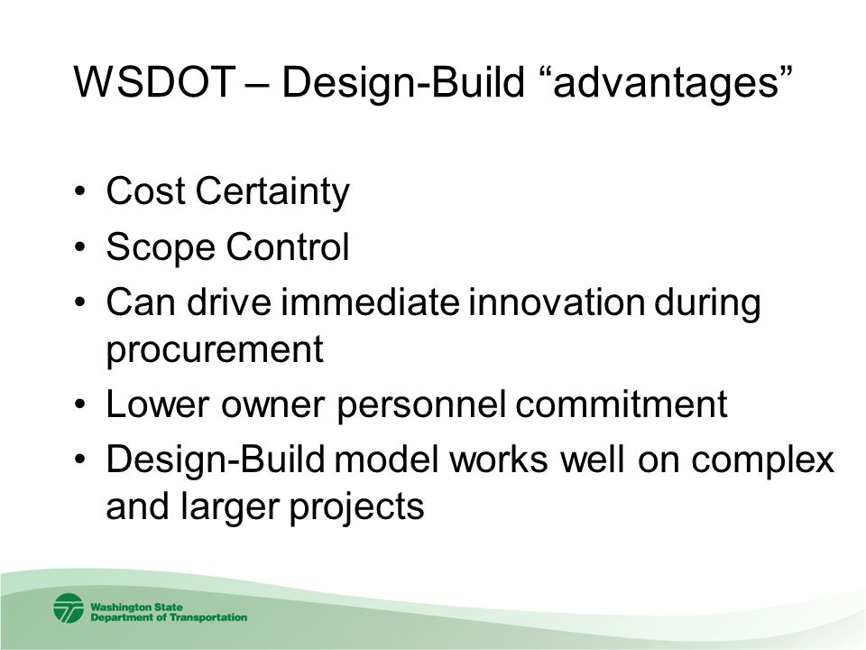 WSDOT – Design-Build advantages Cost Certainty Scope Control Can drive immediate innovation during procurement Lower owner personnel commitment Design-Build model works well on complex and larger projects