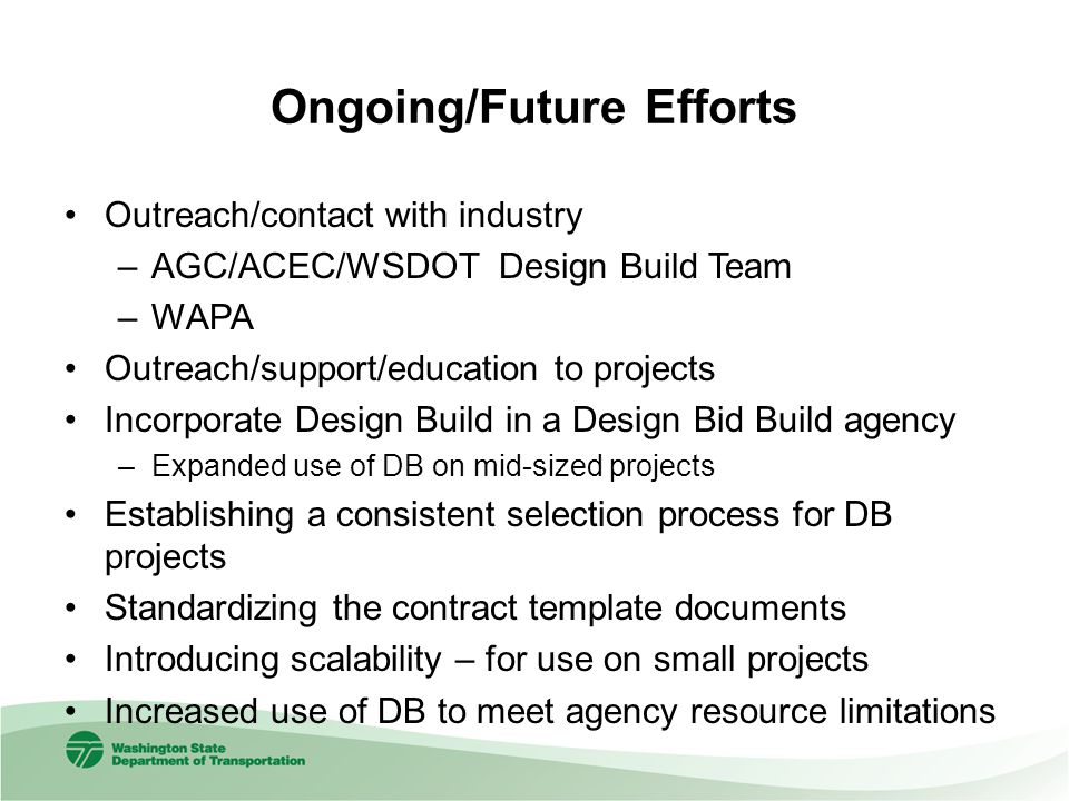 Ongoing/Future Efforts Outreach/contact with industry –AGC/ACEC/WSDOT Design Build Team –WAPA Outreach/support/education to projects Incorporate Design Build in a Design Bid Build agency –Expanded use of DB on mid-sized projects Establishing a consistent selection process for DB projects Standardizing the contract template documents Introducing scalability – for use on small projects Increased use of DB to meet agency resource limitations