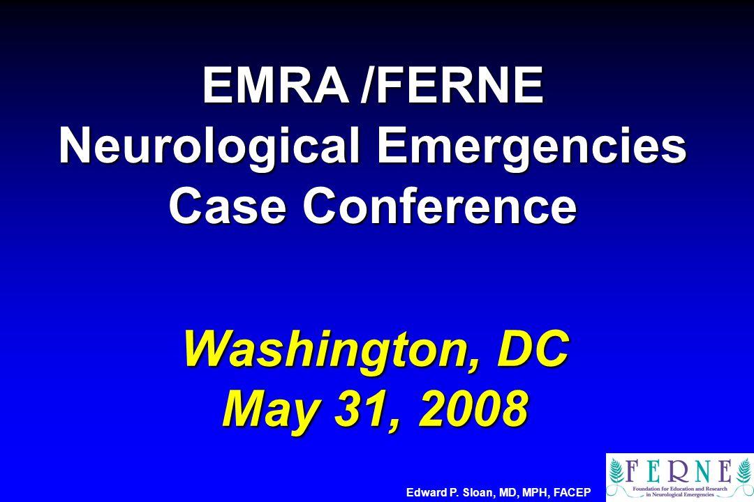 Washington, DC May 31, 2008 Washington, DC May 31, 2008 Edward P. Sloan, MD, MPH, FACEP EMRA /FERNE Neurological Emergencies Case Conference