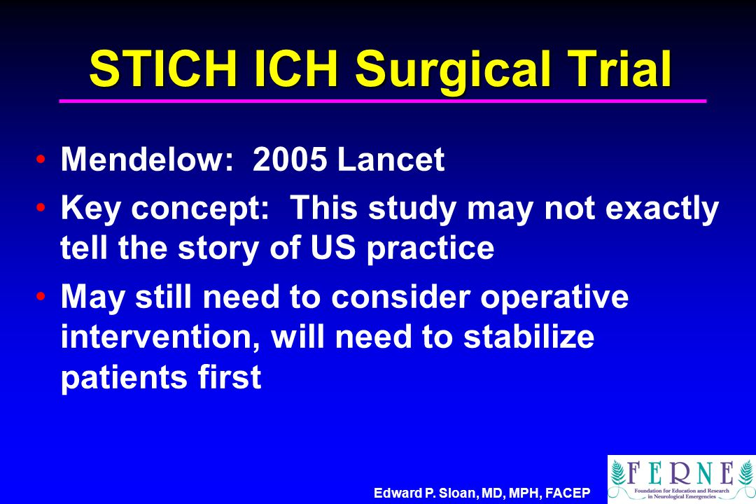 Edward P. Sloan, MD, MPH, FACEP STICH ICH Surgical Trial Mendelow: 2005 Lancet Key concept: This study may not exactly tell the story of US practice M